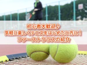 初心者大歓迎♪気軽に楽しくテニスをはじめたい方に!ファーストクラスの紹介